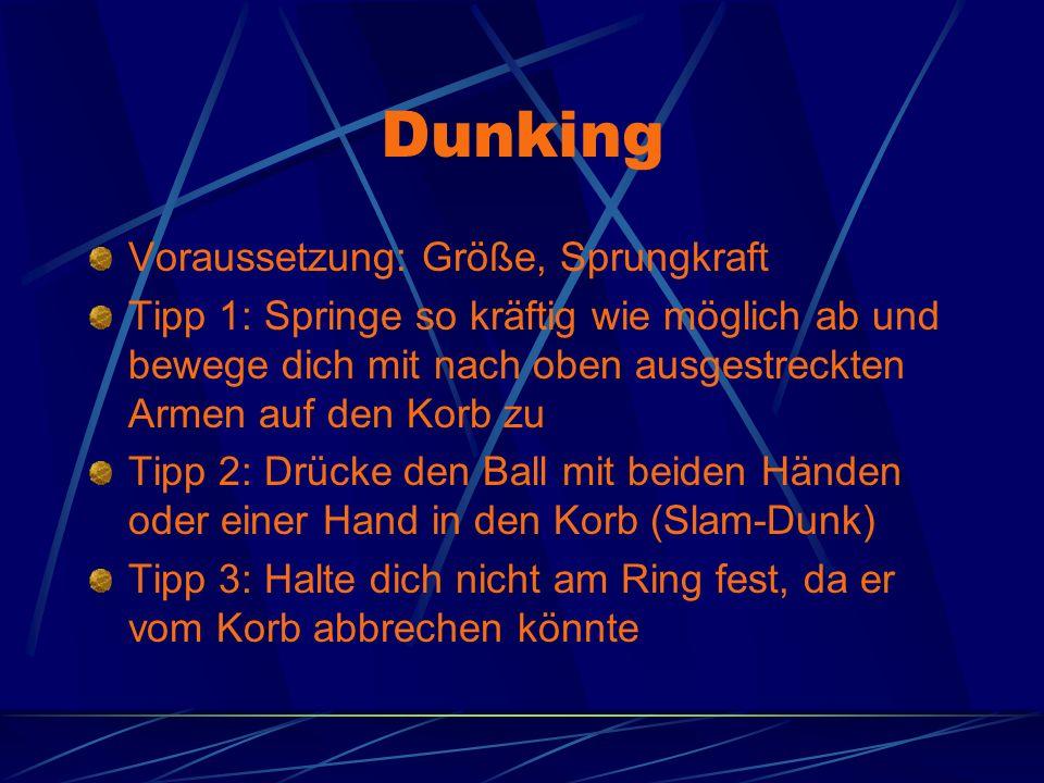 Dunking Voraussetzung: Größe, Sprungkraft Tipp 1: Springe so kräftig wie möglich ab und bewege dich mit nach oben ausgestreckten Armen auf den Korb zu Tipp 2: Drücke den Ball mit beiden Händen oder einer Hand in den Korb (Slam-Dunk) Tipp 3: Halte dich nicht am Ring fest, da er vom Korb abbrechen könnte