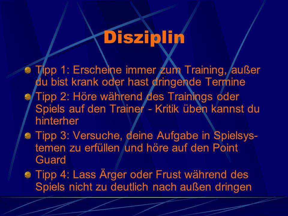 Disziplin Tipp 1: Erscheine immer zum Training, außer du bist krank oder hast dringende Termine Tipp 2: Höre während des Trainings oder Spiels auf den
