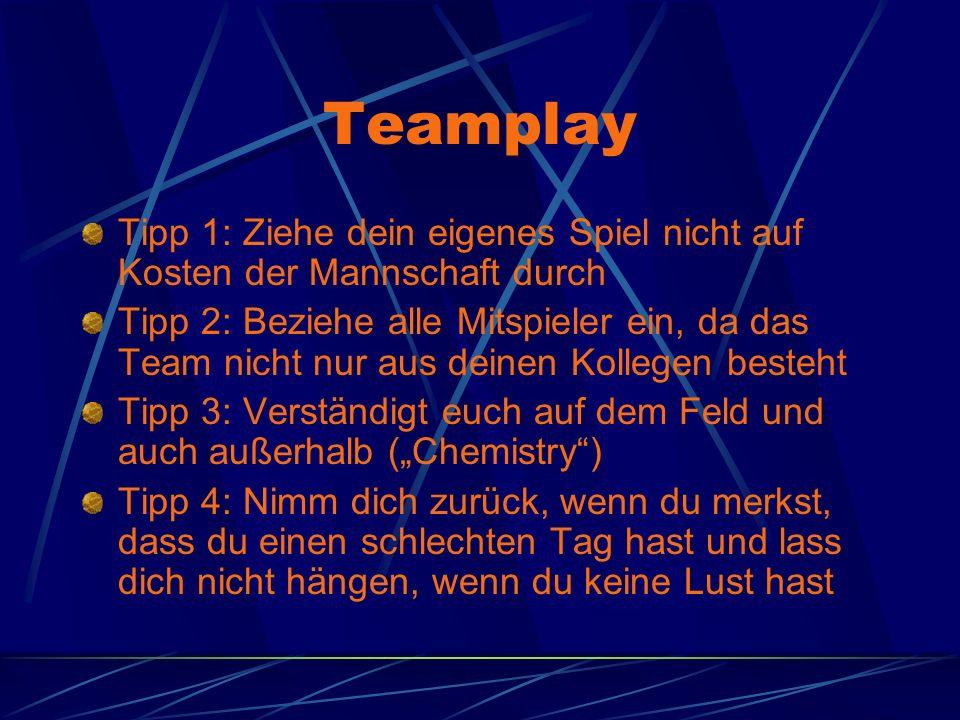 Teamplay Tipp 1: Ziehe dein eigenes Spiel nicht auf Kosten der Mannschaft durch Tipp 2: Beziehe alle Mitspieler ein, da das Team nicht nur aus deinen Kollegen besteht Tipp 3: Verständigt euch auf dem Feld und auch außerhalb (Chemistry) Tipp 4: Nimm dich zurück, wenn du merkst, dass du einen schlechten Tag hast und lass dich nicht hängen, wenn du keine Lust hast
