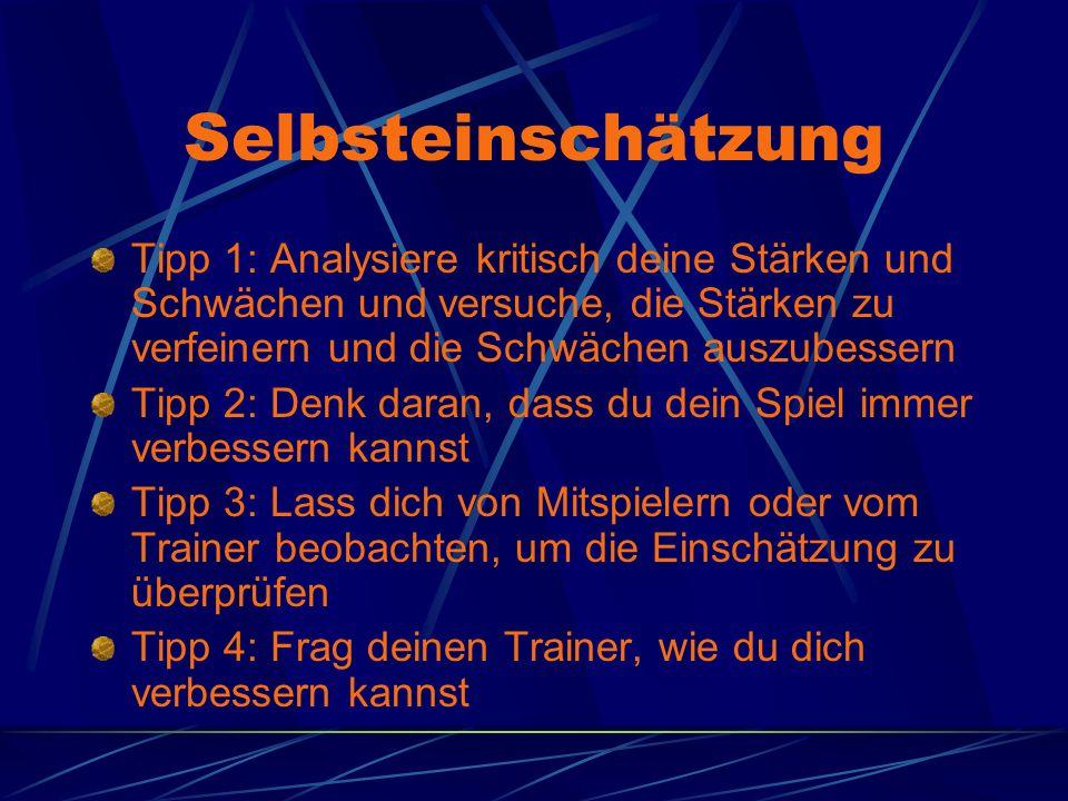 Selbsteinschätzung Tipp 1: Analysiere kritisch deine Stärken und Schwächen und versuche, die Stärken zu verfeinern und die Schwächen auszubessern Tipp 2: Denk daran, dass du dein Spiel immer verbessern kannst Tipp 3: Lass dich von Mitspielern oder vom Trainer beobachten, um die Einschätzung zu überprüfen Tipp 4: Frag deinen Trainer, wie du dich verbessern kannst