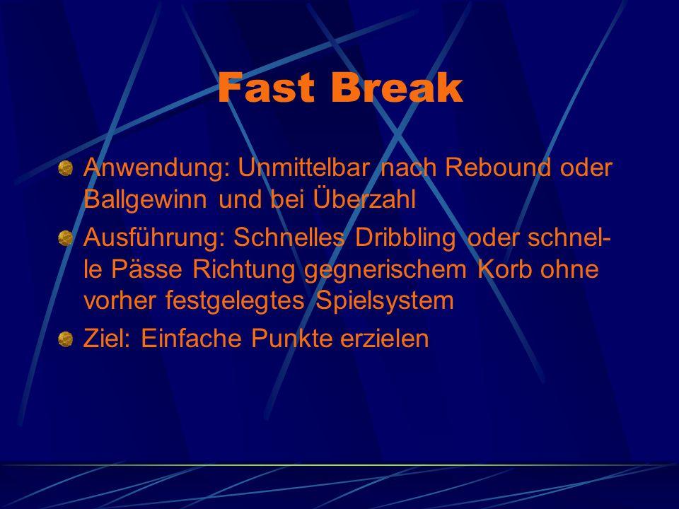 Fast Break Anwendung: Unmittelbar nach Rebound oder Ballgewinn und bei Überzahl Ausführung: Schnelles Dribbling oder schnel- le Pässe Richtung gegnerischem Korb ohne vorher festgelegtes Spielsystem Ziel: Einfache Punkte erzielen