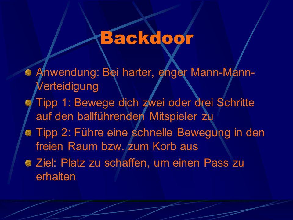 Backdoor Anwendung: Bei harter, enger Mann-Mann- Verteidigung Tipp 1: Bewege dich zwei oder drei Schritte auf den ballführenden Mitspieler zu Tipp 2: Führe eine schnelle Bewegung in den freien Raum bzw.
