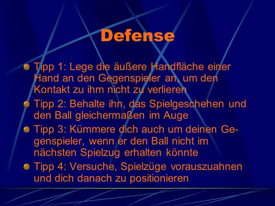 Defense Tipp 1: Lege die äußere Handfläche einer Hand an den Gegenspieler an, um den Kontakt zu ihm nicht zu verlieren Tipp 2: Behalte ihn, das Spielgeschehen und den Ball gleichermaßen im Auge Tipp 3: Kümmere dich auch um deinen Ge- genspieler, wenn er den Ball nicht im nächsten Spielzug erhalten könnte Tipp 4: Versuche, Spielzüge vorauszuahnen und dich danach zu positionieren