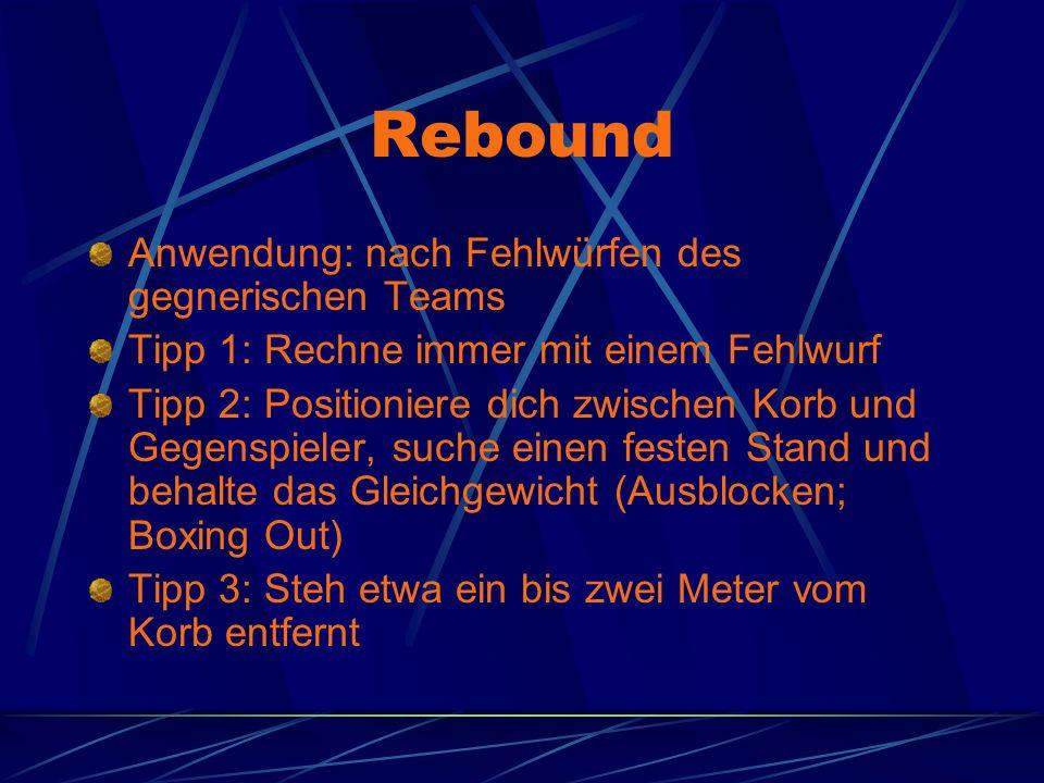 Rebound Anwendung: nach Fehlwürfen des gegnerischen Teams Tipp 1: Rechne immer mit einem Fehlwurf Tipp 2: Positioniere dich zwischen Korb und Gegenspieler, suche einen festen Stand und behalte das Gleichgewicht (Ausblocken; Boxing Out) Tipp 3: Steh etwa ein bis zwei Meter vom Korb entfernt