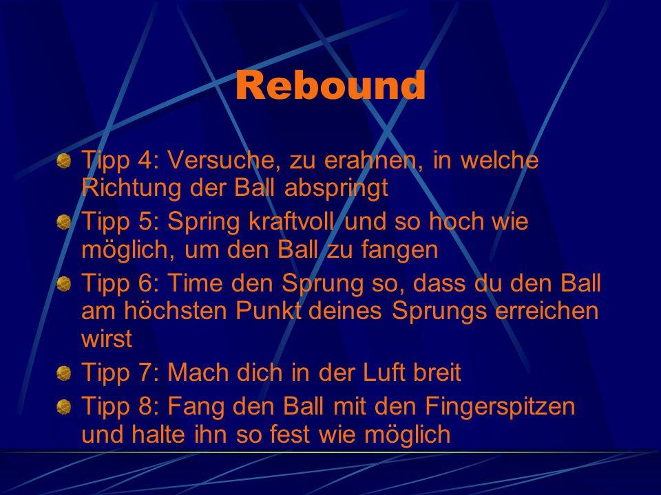 Rebound Tipp 4: Versuche, zu erahnen, in welche Richtung der Ball abspringt Tipp 5: Spring kraftvoll und so hoch wie möglich, um den Ball zu fangen Tipp 6: Time den Sprung so, dass du den Ball am höchsten Punkt deines Sprungs erreichen wirst Tipp 7: Mach dich in der Luft breit Tipp 8: Fang den Ball mit den Fingerspitzen und halte ihn so fest wie möglich
