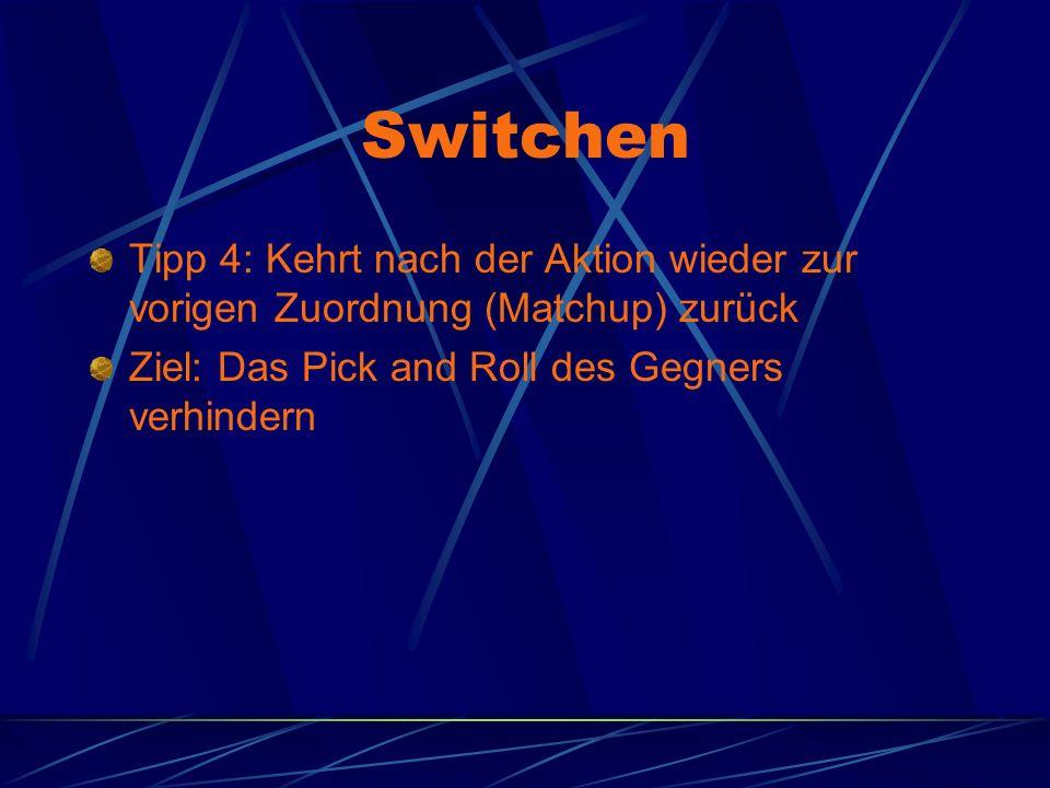 Switchen Tipp 4: Kehrt nach der Aktion wieder zur vorigen Zuordnung (Matchup) zurück Ziel: Das Pick and Roll des Gegners verhindern