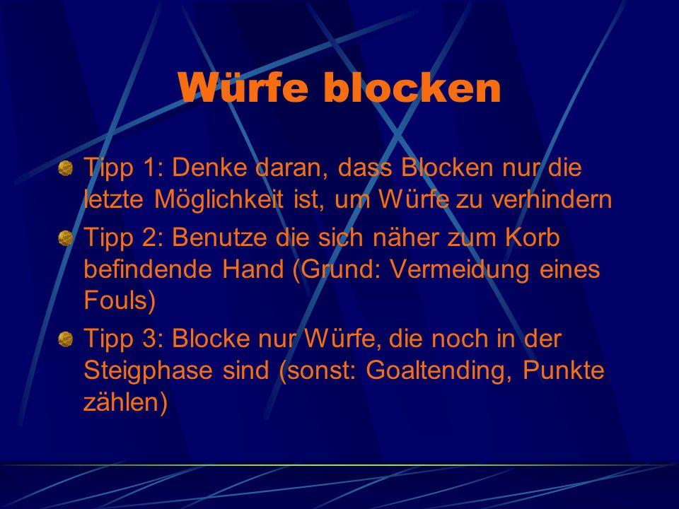 Würfe blocken Tipp 1: Denke daran, dass Blocken nur die letzte Möglichkeit ist, um Würfe zu verhindern Tipp 2: Benutze die sich näher zum Korb befindende Hand (Grund: Vermeidung eines Fouls) Tipp 3: Blocke nur Würfe, die noch in der Steigphase sind (sonst: Goaltending, Punkte zählen)