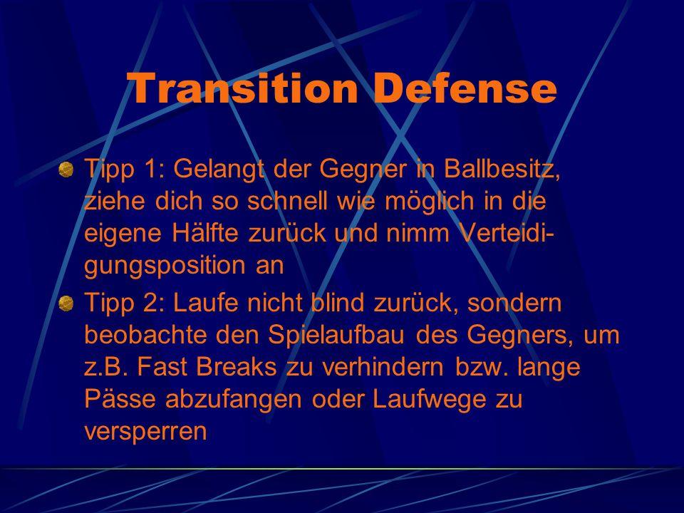 Transition Defense Tipp 1: Gelangt der Gegner in Ballbesitz, ziehe dich so schnell wie möglich in die eigene Hälfte zurück und nimm Verteidi- gungsposition an Tipp 2: Laufe nicht blind zurück, sondern beobachte den Spielaufbau des Gegners, um z.B.
