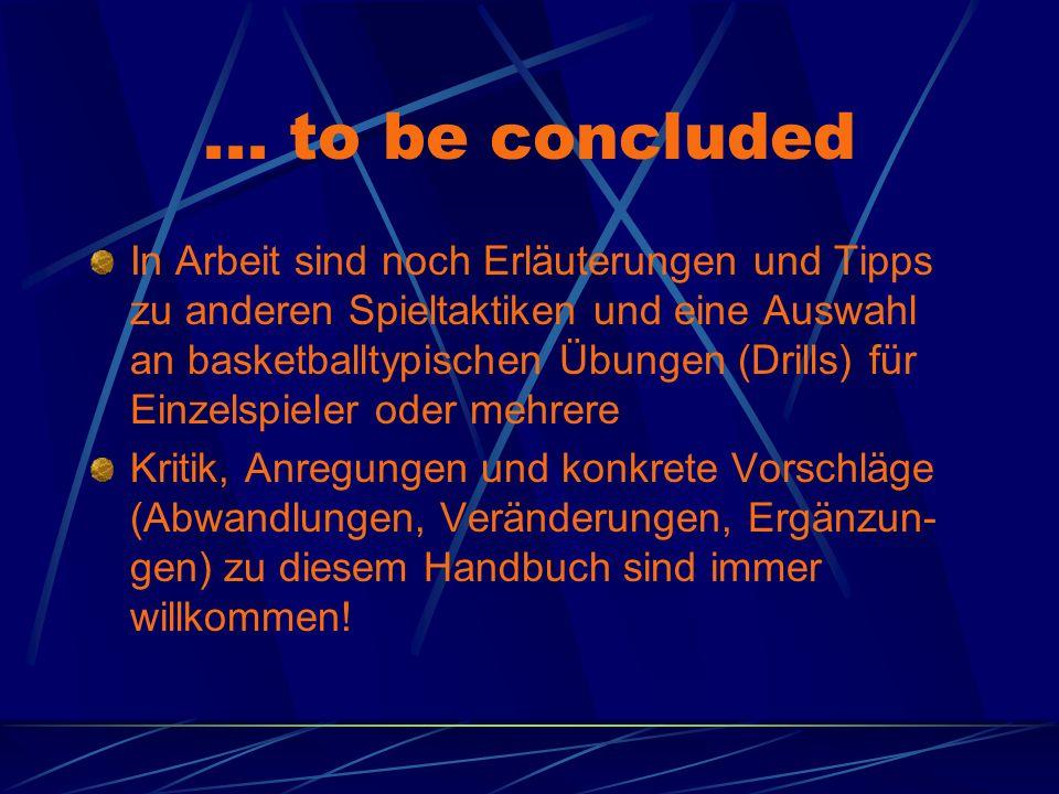 ... to be concluded In Arbeit sind noch Erläuterungen und Tipps zu anderen Spieltaktiken und eine Auswahl an basketballtypischen Übungen (Drills) für