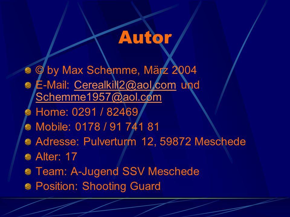 Autor © by Max Schemme, März 2004 E-Mail: Cerealkill2@aol.com und Schemme1957@aol.comCerealkill2@aol.com Schemme1957@aol.com Home: 0291 / 82469 Mobile: 0178 / 91 741 81 Adresse: Pulverturm 12, 59872 Meschede Alter: 17 Team: A-Jugend SSV Meschede Position: Shooting Guard