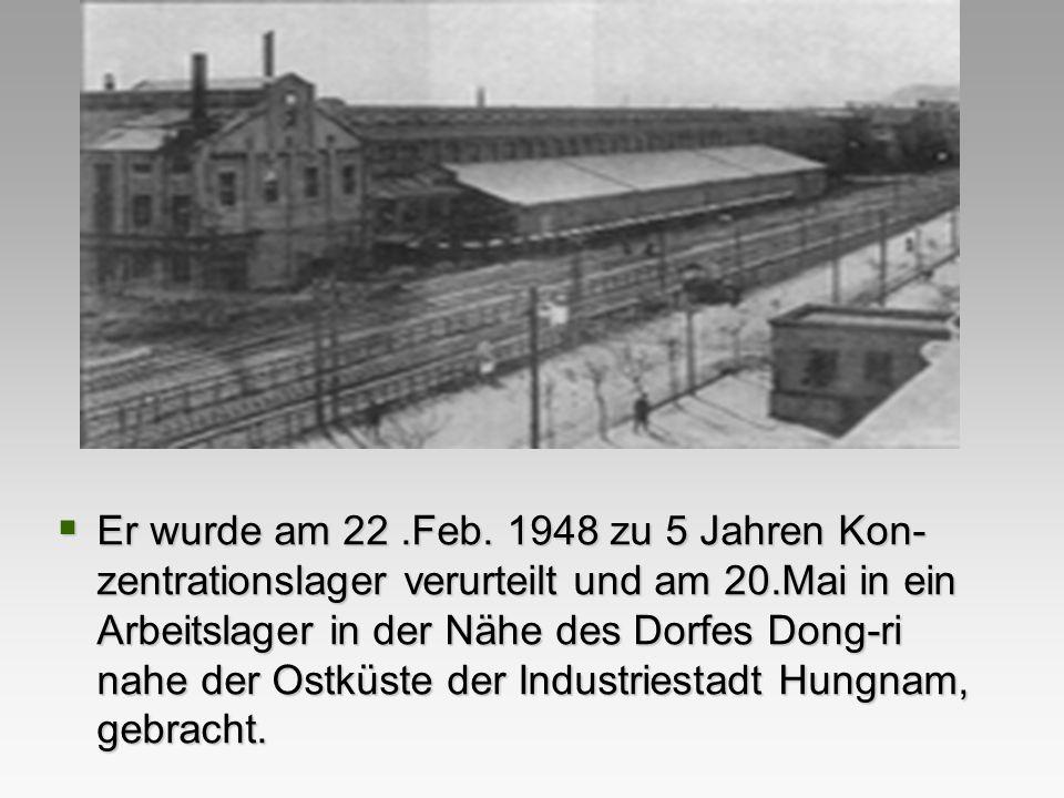 Er wurde am 22.Feb. 1948 zu 5 Jahren Kon- zentrationslager verurteilt und am 20.Mai in ein Arbeitslager in der Nähe des Dorfes Dong-ri nahe der Ostküs
