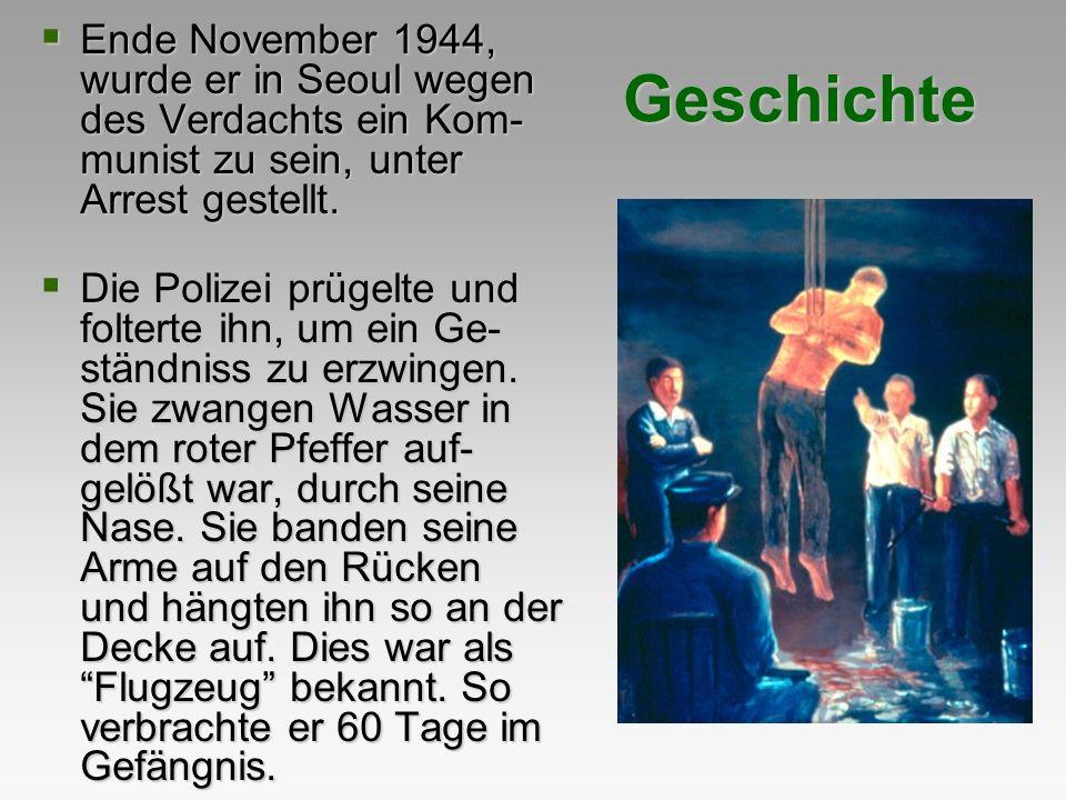 Geschichte Ende November 1944, wurde er in Seoul wegen des Verdachts ein Kom- munist zu sein, unter Arrest gestellt. Ende November 1944, wurde er in S