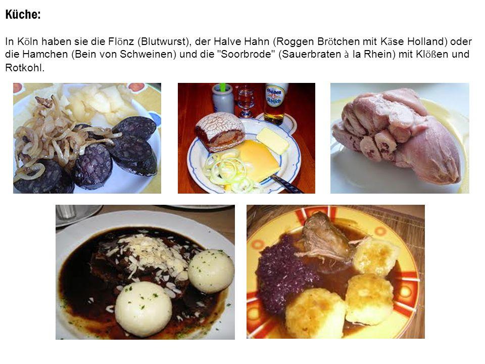 Küche: In K ö ln haben sie die Fl ö nz (Blutwurst), der Halve Hahn (Roggen Br ö tchen mit K ä se Holland) oder die Hamchen (Bein von Schweinen) und die Soorbrode (Sauerbraten à la Rhein) mit Kl öß en und Rotkohl.