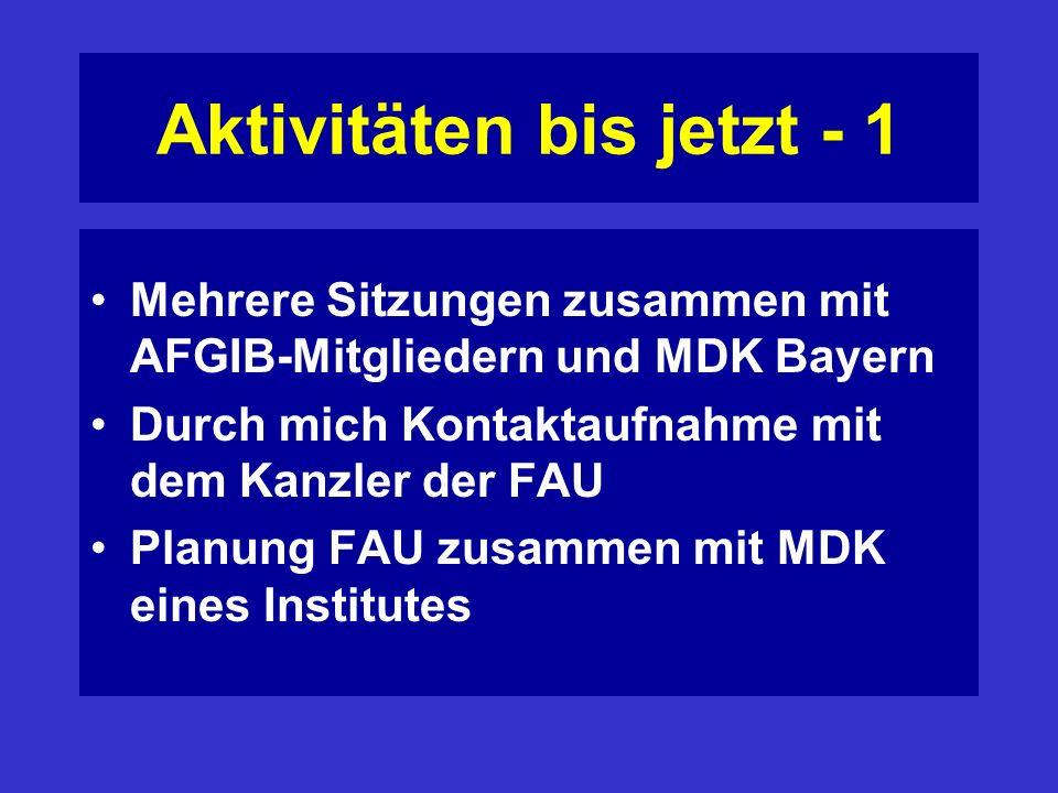 Aktivitäten bis jetzt - 1 Mehrere Sitzungen zusammen mit AFGIB-Mitgliedern und MDK Bayern Durch mich Kontaktaufnahme mit dem Kanzler der FAU Planung FAU zusammen mit MDK eines Institutes