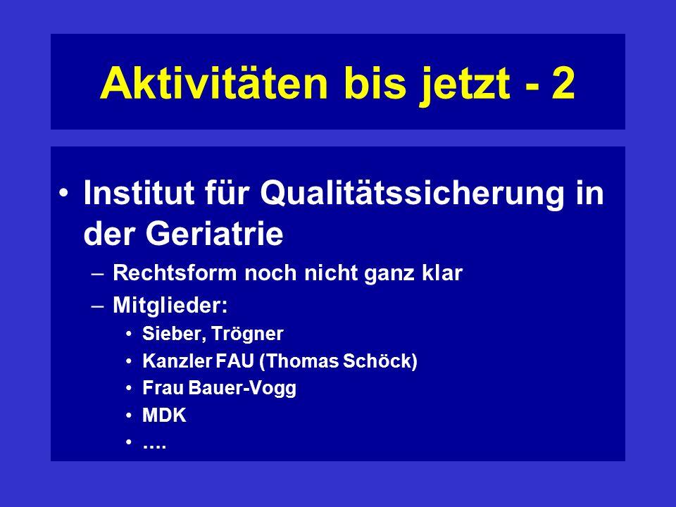 Aktivitäten bis jetzt - 2 Institut für Qualitätssicherung in der Geriatrie –Rechtsform noch nicht ganz klar –Mitglieder: Sieber, Trögner Kanzler FAU (Thomas Schöck) Frau Bauer-Vogg MDK ….