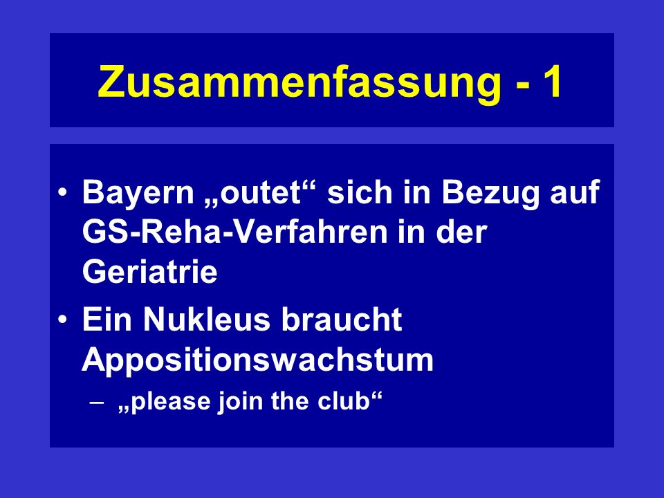 Zusammenfassung - 1 Bayern outet sich in Bezug auf GS-Reha-Verfahren in der Geriatrie Ein Nukleus braucht Appositionswachstum – please join the club