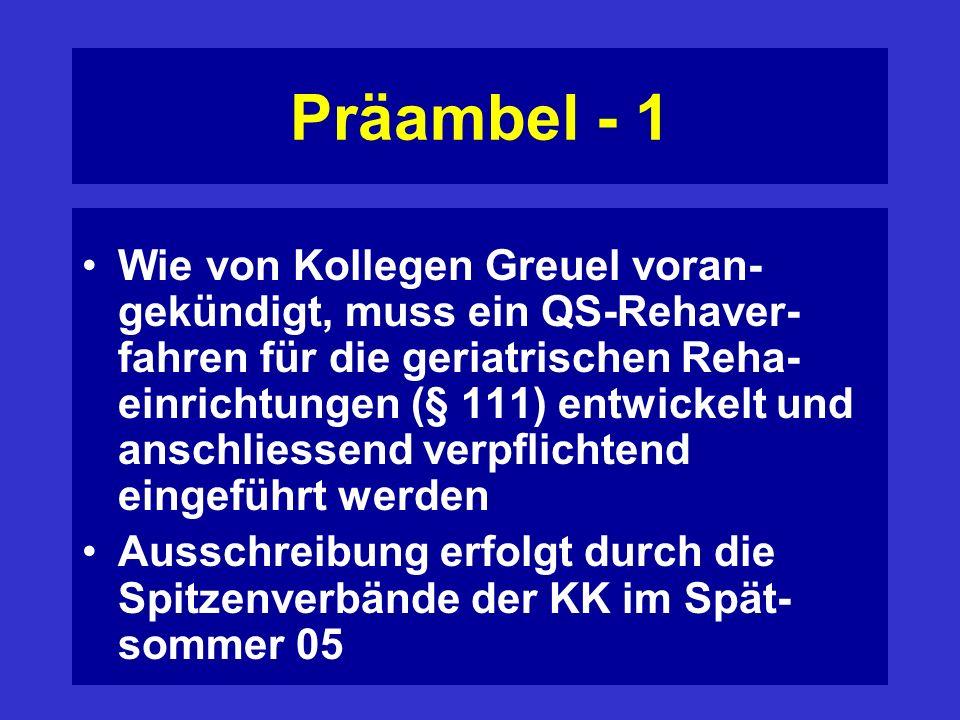 Präambel - 1 Wie von Kollegen Greuel voran- gekündigt, muss ein QS-Rehaver- fahren für die geriatrischen Reha- einrichtungen (§ 111) entwickelt und anschliessend verpflichtend eingeführt werden Ausschreibung erfolgt durch die Spitzenverbände der KK im Spät- sommer 05