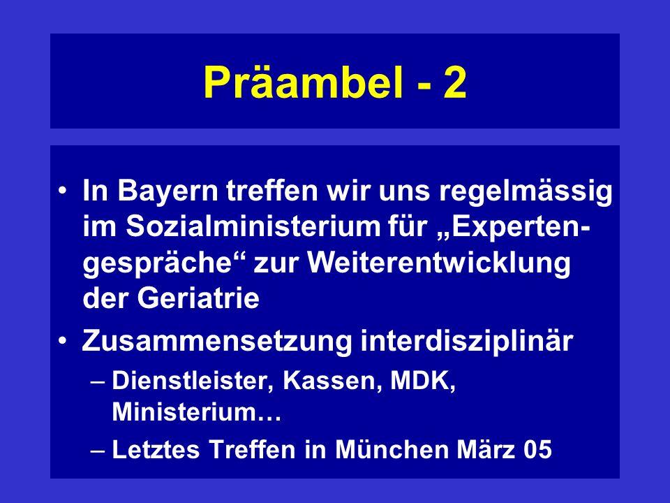 Präambel - 2 In Bayern treffen wir uns regelmässig im Sozialministerium für Experten- gespräche zur Weiterentwicklung der Geriatrie Zusammensetzung interdisziplinär –Dienstleister, Kassen, MDK, Ministerium… –Letztes Treffen in München März 05