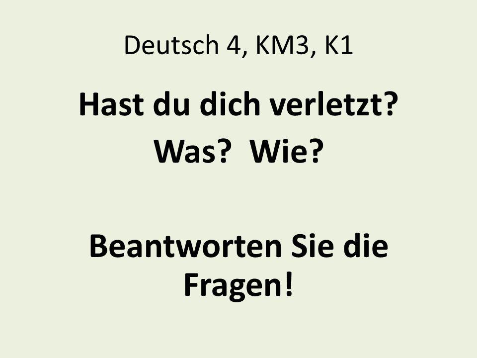Deutsch 4, KM3, K1 Hast du dich verletzt? Was? Wie? Beantworten Sie die Fragen!