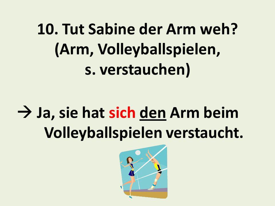 10.Tut Sabine der Arm weh. (Arm, Volleyballspielen, s.