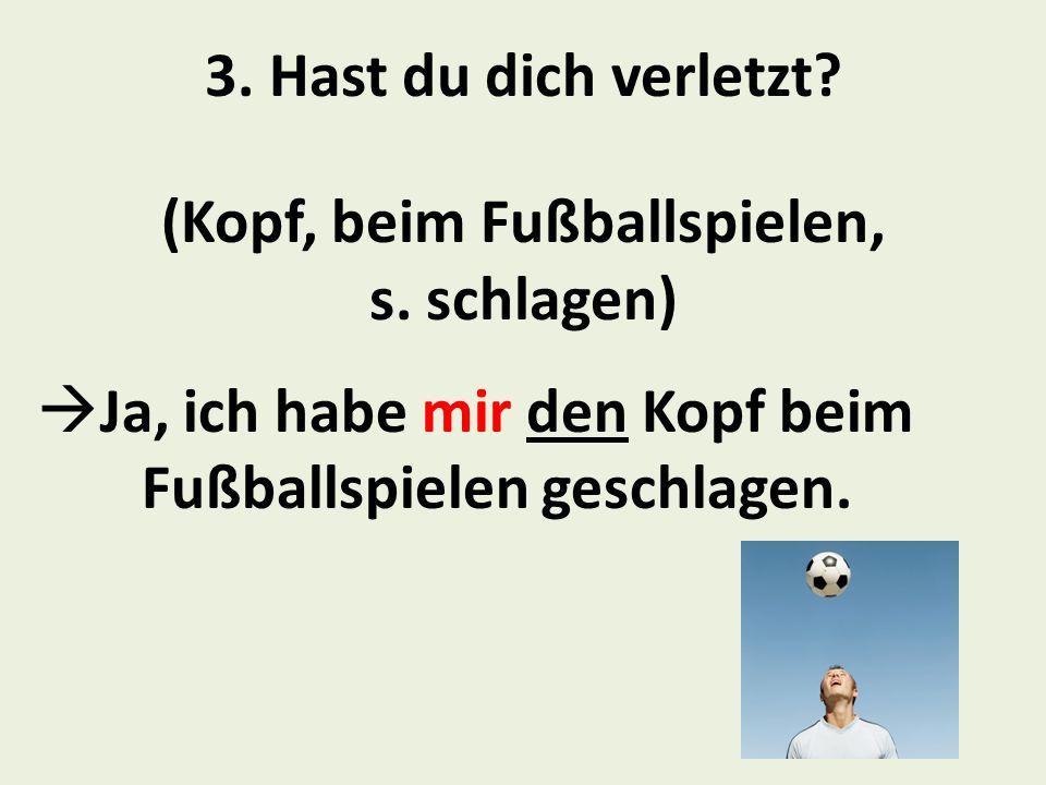 3.Hast du dich verletzt. (Kopf, beim Fußballspielen, s.