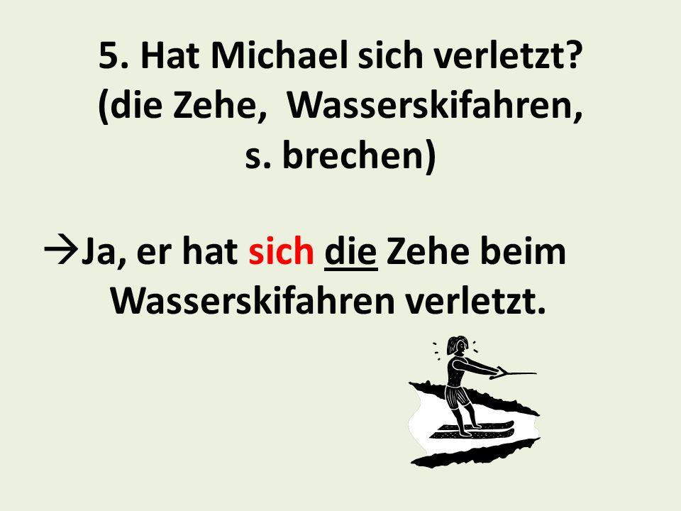 5.Hat Michael sich verletzt. (die Zehe, Wasserskifahren, s.