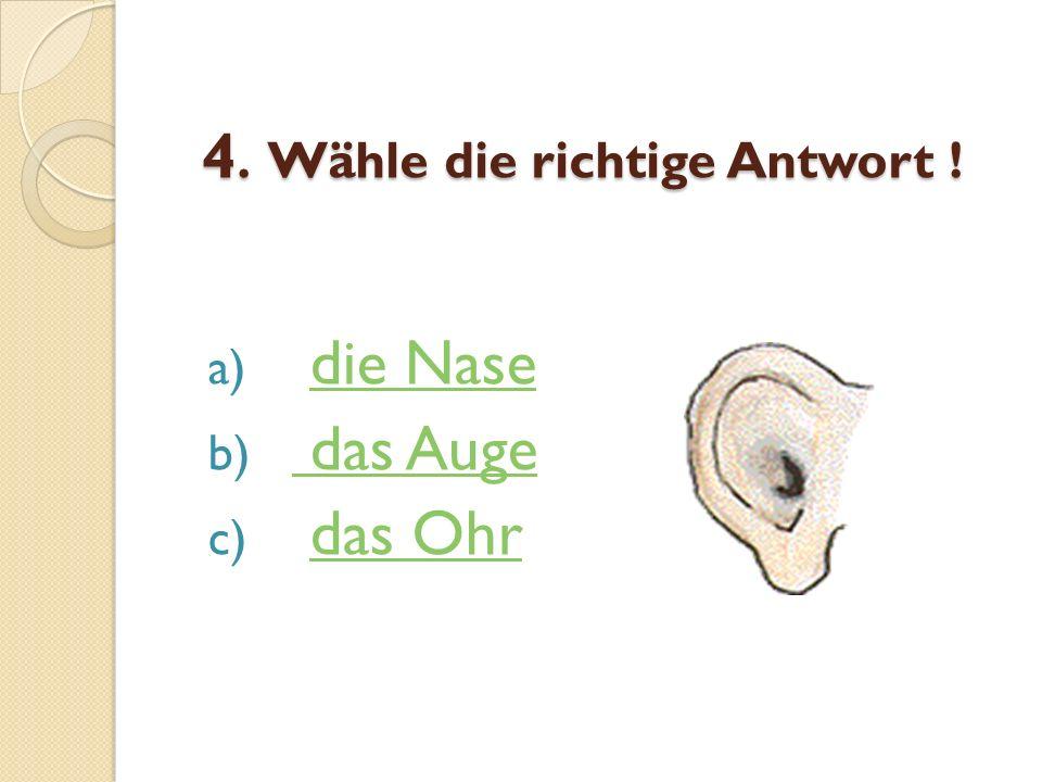 4. Wähle die richtige Antwort ! a) die Nasedie Nase b) das Auge das Auge c) das Ohrdas Ohr