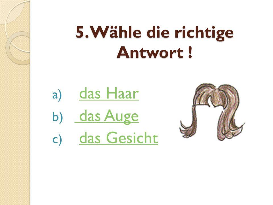 5. Wähle die richtige Antwort ! a) das Haardas Haar b) das Auge das Auge c) das Gesichtdas Gesicht