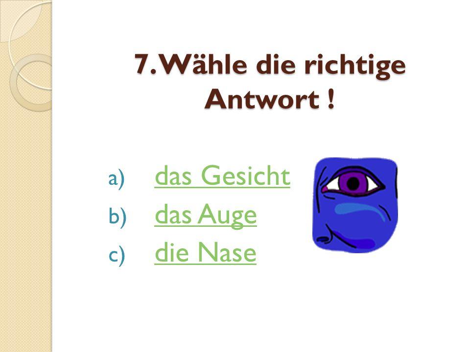7. Wähle die richtige Antwort ! a) das Gesichtdas Gesicht b) das Augedas Auge c) die Nasedie Nase