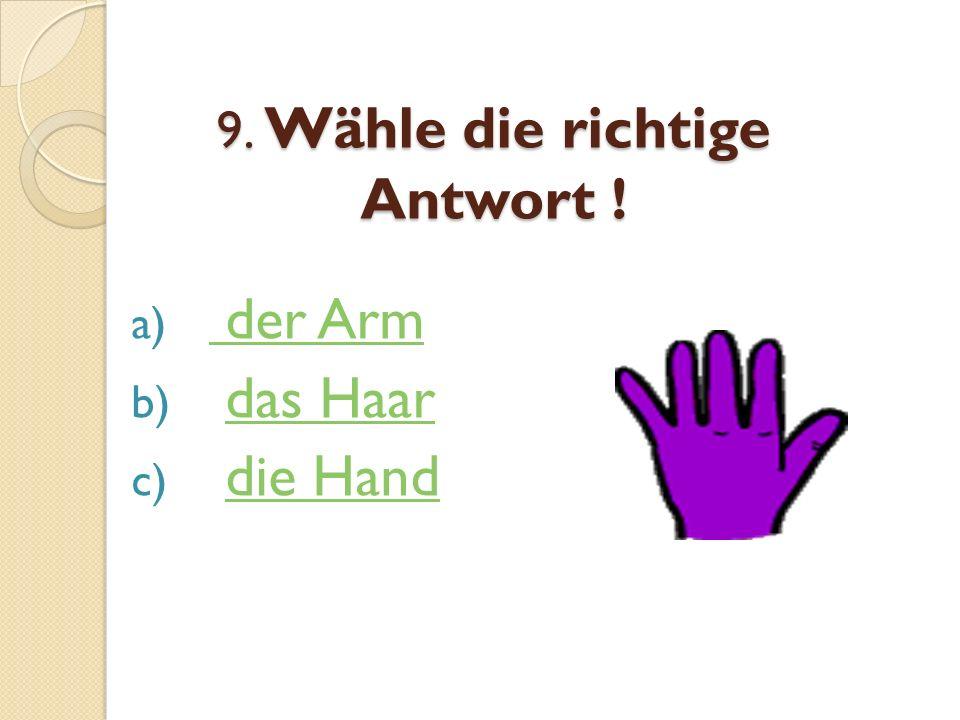 9. Wähle die richtige Antwort ! a) der Arm der Arm b) das Haardas Haar c) die Handdie Hand
