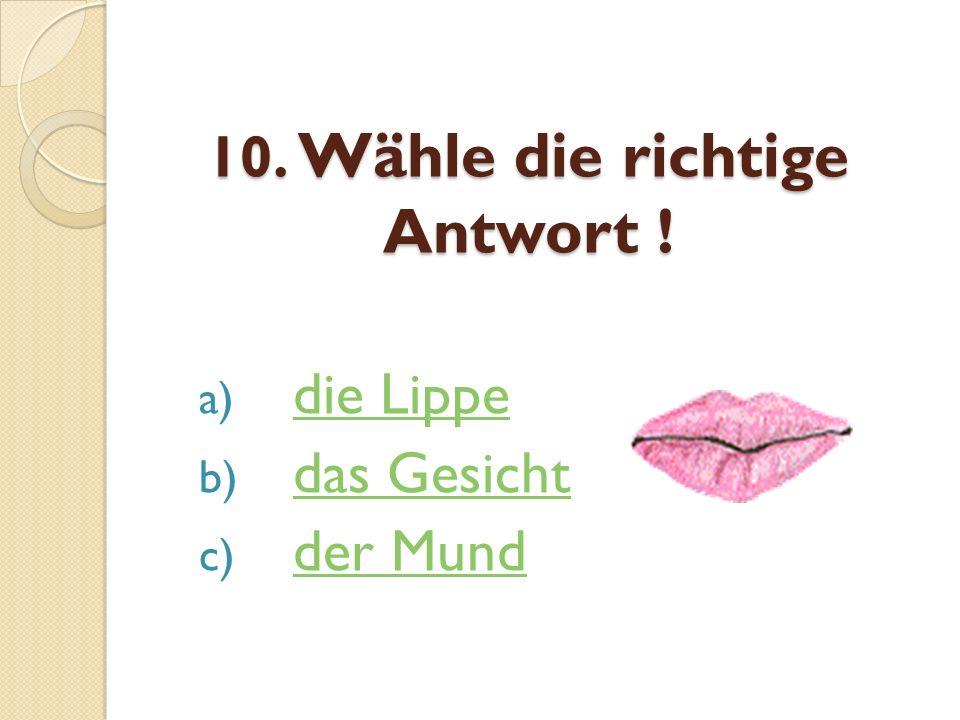 10. Wähle die richtige Antwort ! a) die Lippedie Lippe b) das Gesichtdas Gesicht c) der Mundder Mund