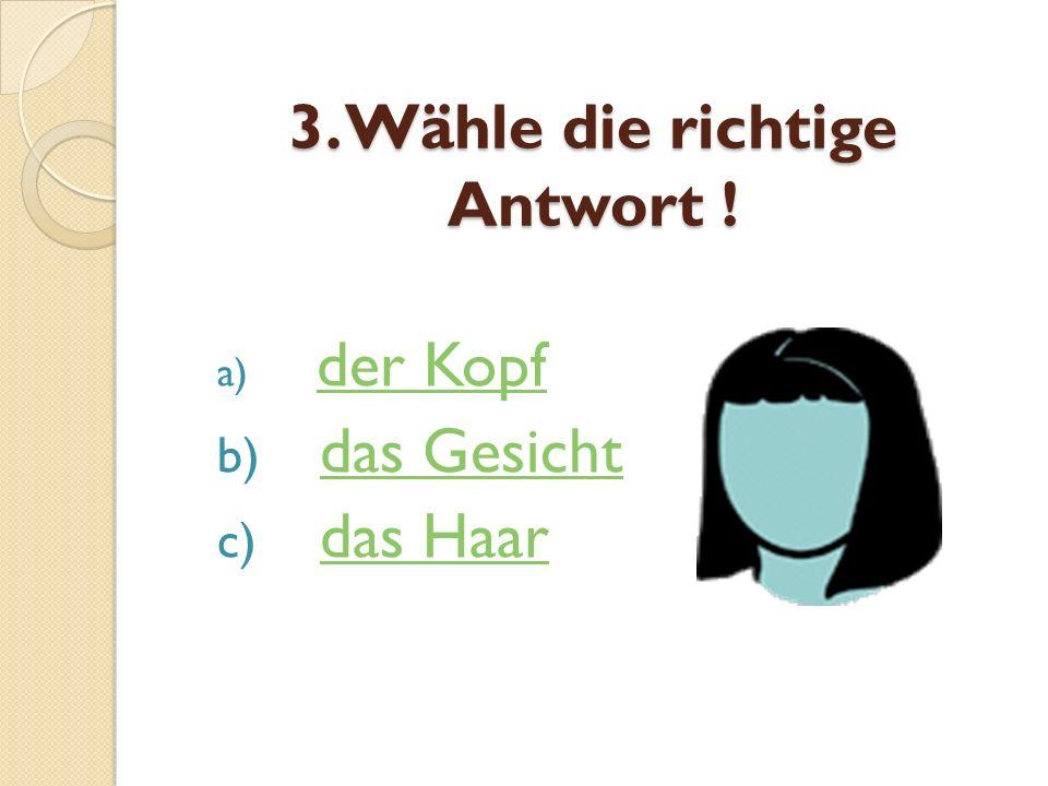 3. Wähle die richtige Antwort ! a) der Kopf der Kopf b) das Gesichtdas Gesicht c) das Haardas Haar