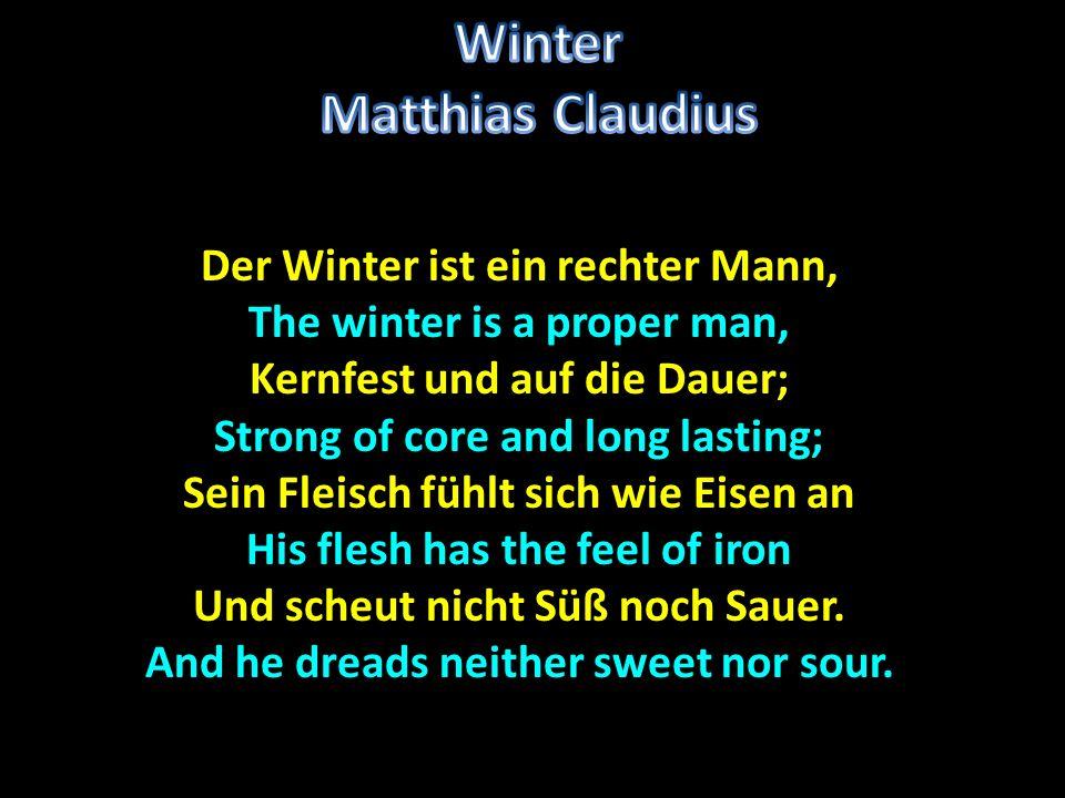 Der Winter ist ein rechter Mann, The winter is a proper man, Kernfest und auf die Dauer; Strong of core and long lasting; Sein Fleisch fühlt sich wie