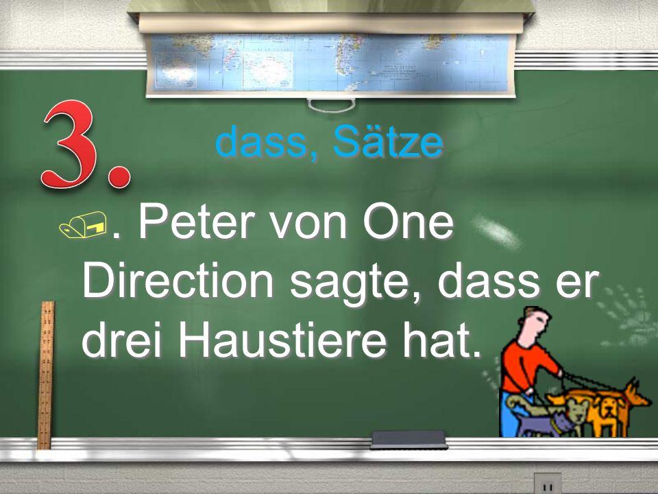 dass, Sätze /. Peter von One Direction sagte, dass er drei Haustiere hat.