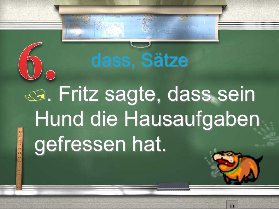 dass, Sätze /. Fritz sagte, dass sein Hund die Hausaufgaben gefressen hat.