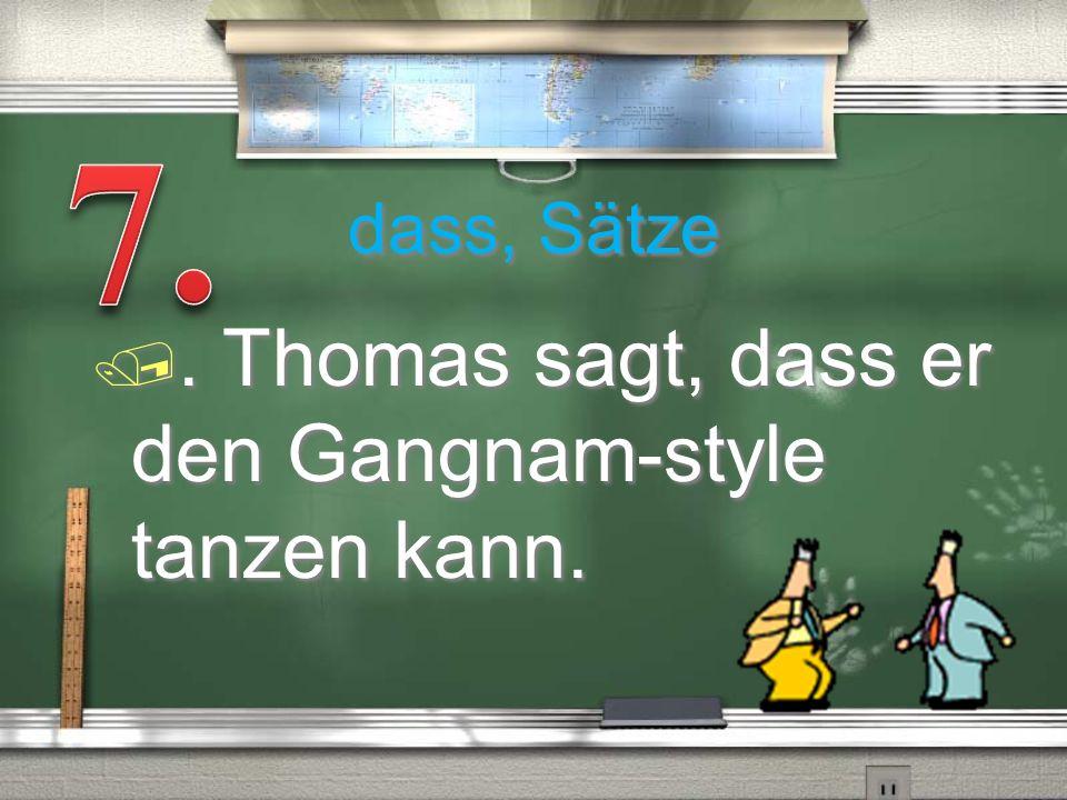 dass, Sätze /. Thomas sagt, dass er den Gangnam-style tanzen kann.