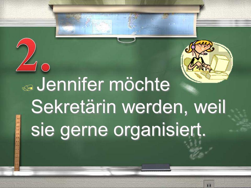 / Jennifer möchte Sekretärin werden, weil sie gerne organisiert.