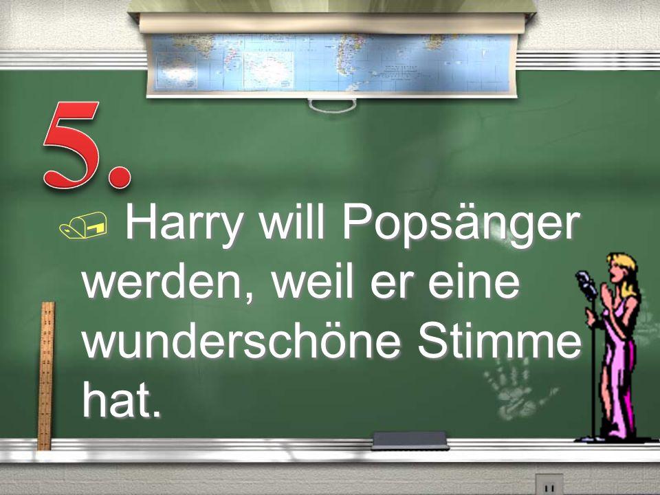 / Harry will Popsänger werden, weil er eine wunderschöne Stimme hat.