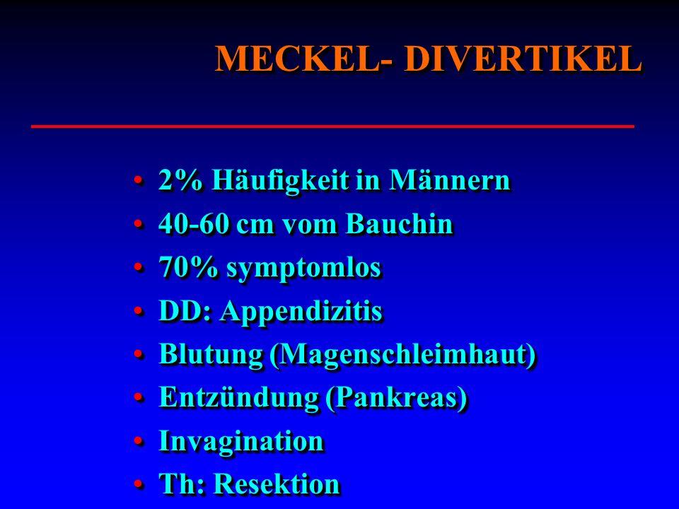 MECKEL- DIVERTIKEL 2% Häufigkeit in Männern2% Häufigkeit in Männern 40-60 cm vom Bauchin40-60 cm vom Bauchin 70% symptomlos70% symptomlos DD: Appendiz