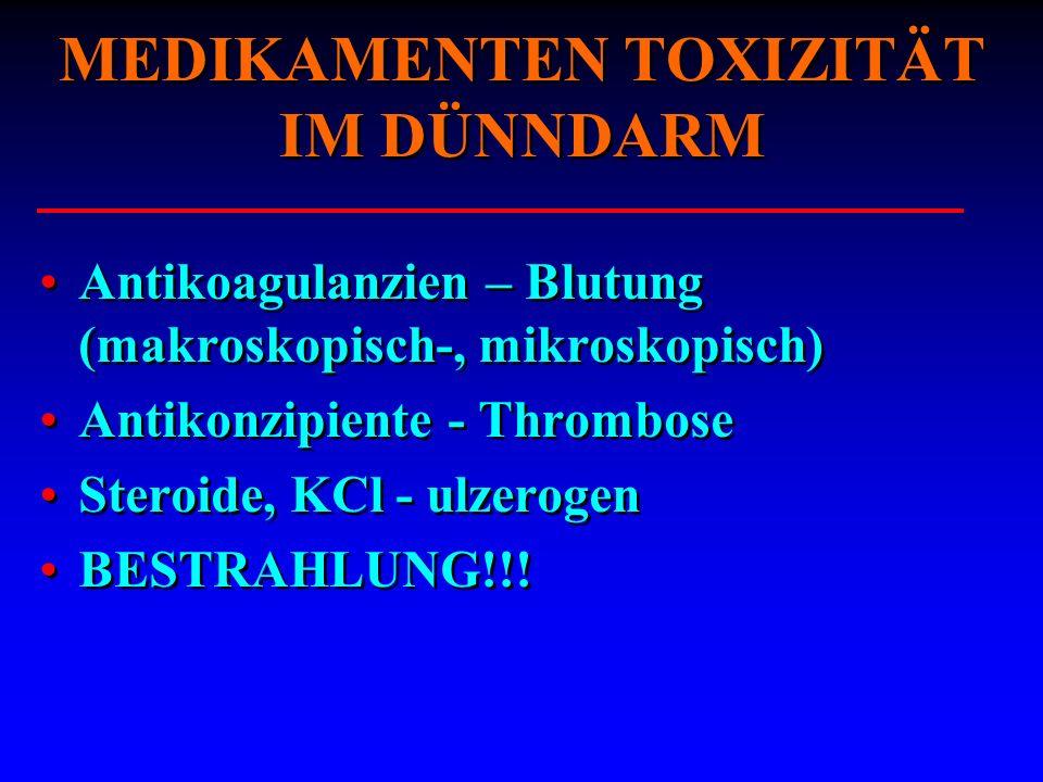 MEDIKAMENTEN TOXIZITÄT IM DÜNNDARM Antikoagulanzien – Blutung (makroskopisch-, mikroskopisch) Antikonzipiente - Thrombose Steroide, KCl - ulzerogen BE