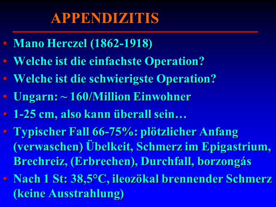 APPENDIZITIS Mano Herczel (1862-1918) Welche ist die einfachste Operation? Welche ist die schwierigste Operation? Ungarn: ~ 160/Million Einwohner 1-25