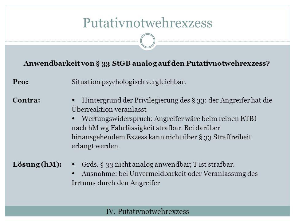 Putativnotwehrexzess Anwendbarkeit von § 33 StGB analog auf den Putativnotwehrexzess? Pro: Situation psychologisch vergleichbar. Contra: Hintergrund d