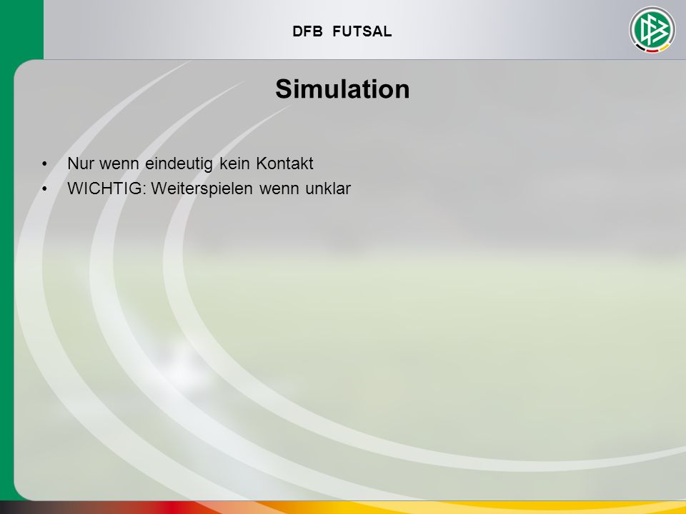 DFB FUTSAL Simulation Nur wenn eindeutig kein Kontakt WICHTIG: Weiterspielen wenn unklar
