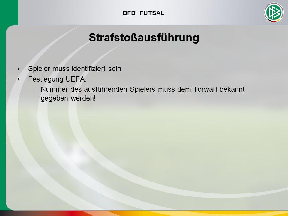 DFB FUTSAL Strafstoßausführung Spieler muss identifiziert sein Festlegung UEFA: –Nummer des ausführenden Spielers muss dem Torwart bekannt gegeben wer