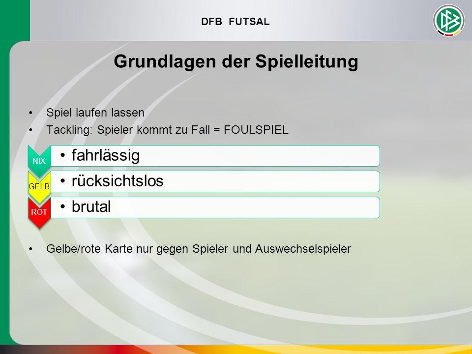 DFB FUTSAL Grundlagen der Spielleitung Spiel laufen lassen Tackling: Spieler kommt zu Fall = FOULSPIEL Gelbe/rote Karte nur gegen Spieler und Auswechs