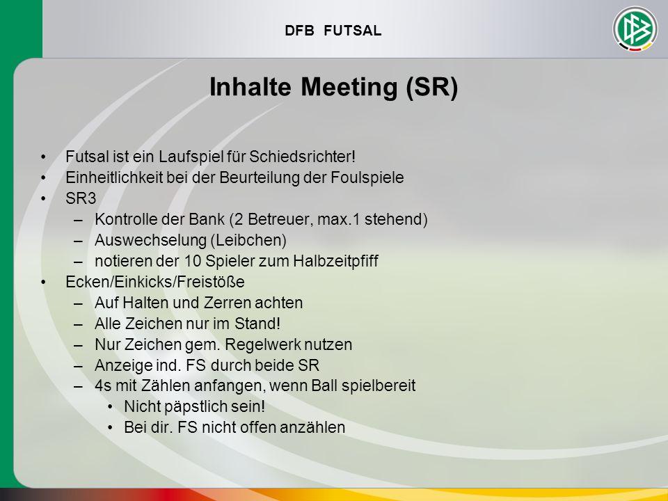 DFB FUTSAL Inhalte Meeting (SR) Futsal ist ein Laufspiel für Schiedsrichter! Einheitlichkeit bei der Beurteilung der Foulspiele SR3 –Kontrolle der Ban