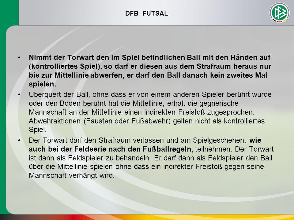 DFB FUTSAL Nimmt der Torwart den im Spiel befindlichen Ball mit den Händen auf (kontrolliertes Spiel), so darf er diesen aus dem Strafraum heraus nur