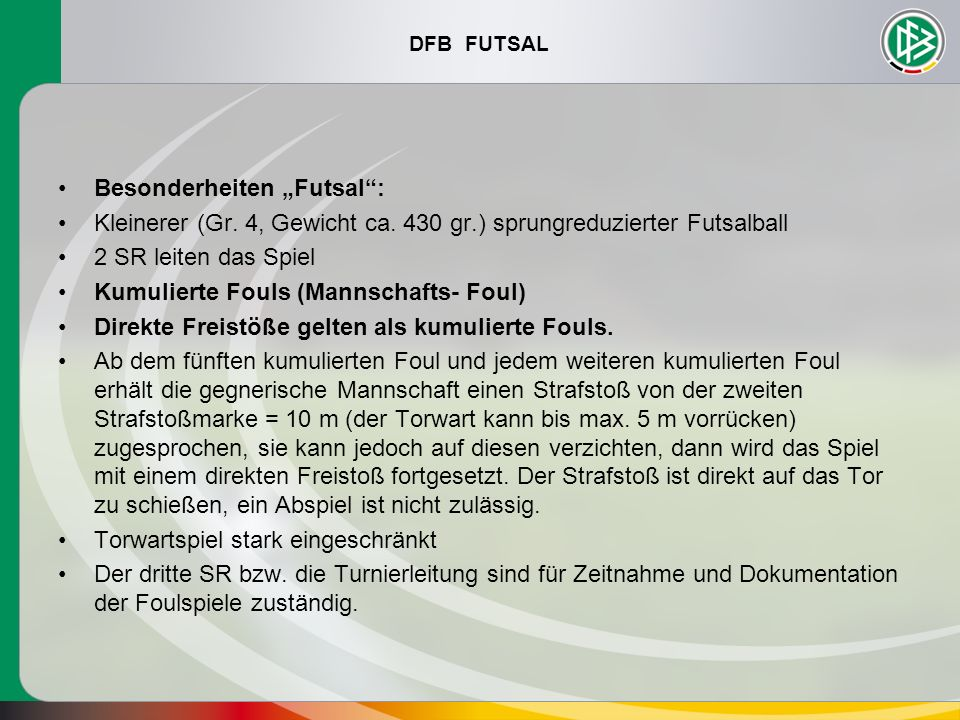 DFB FUTSAL Besonderheiten Futsal: Kleinerer (Gr. 4, Gewicht ca. 430 gr.) sprungreduzierter Futsalball 2 SR leiten das Spiel Kumulierte Fouls (Mannscha