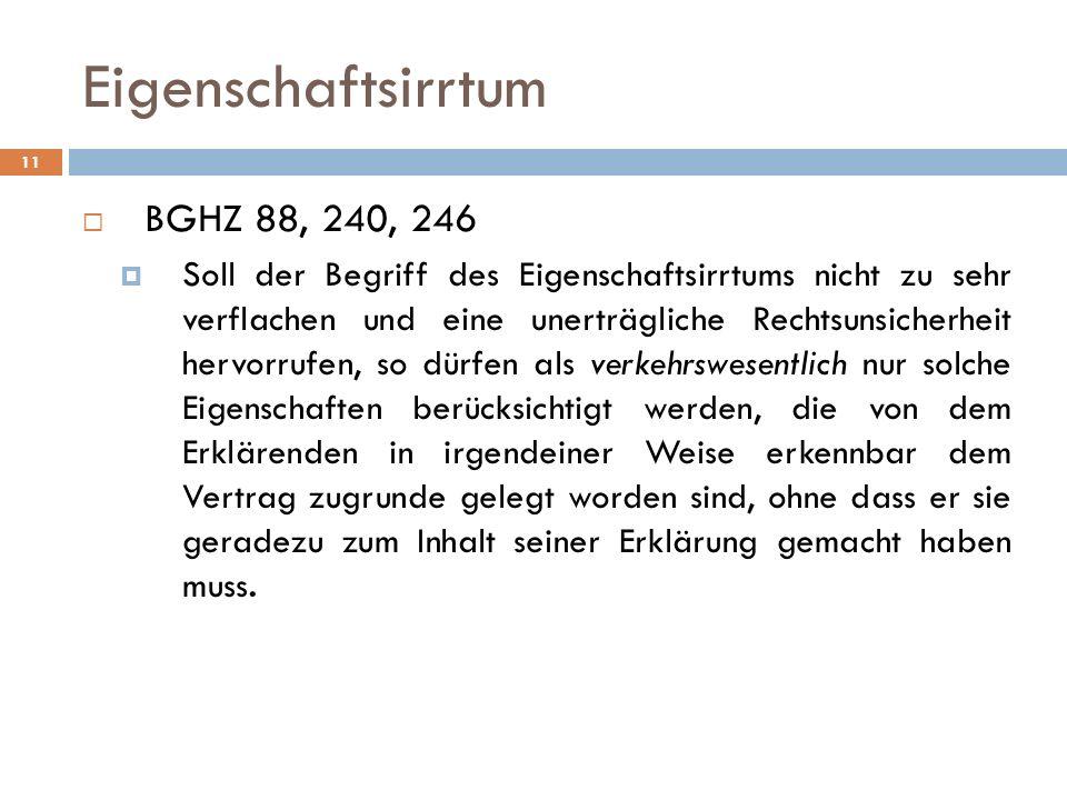 11 Eigenschaftsirrtum BGHZ 88, 240, 246 Soll der Begriff des Eigenschaftsirrtums nicht zu sehr verflachen und eine unerträgliche Rechtsunsicherheit he