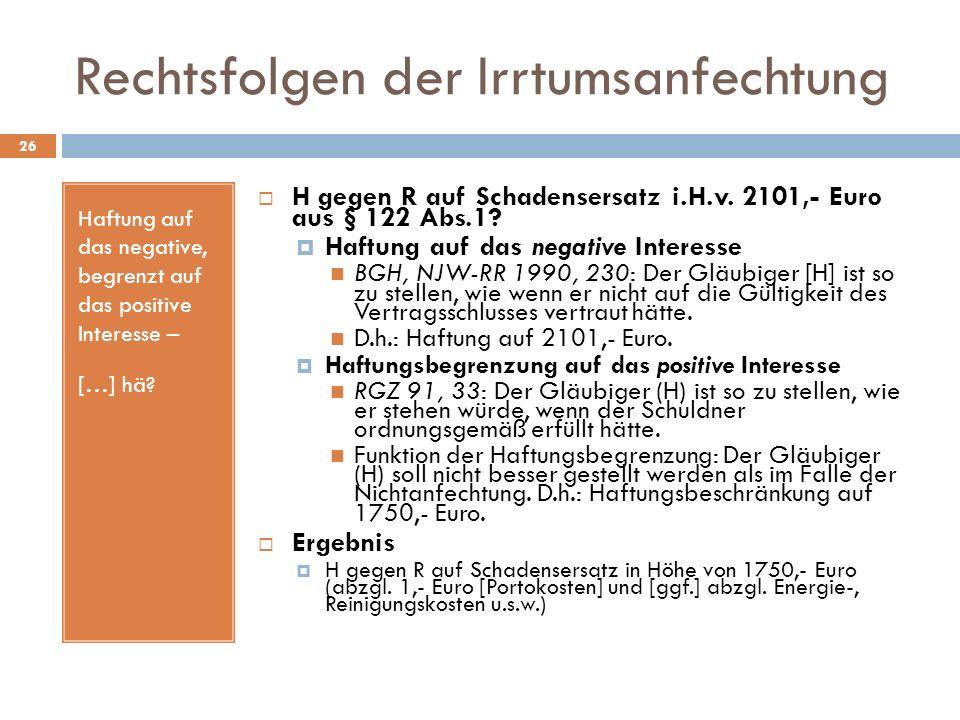 Rechtsfolgen der Irrtumsanfechtung 26 Haftung auf das negative, begrenzt auf das positive Interesse – […] hä? H gegen R auf Schadensersatz i.H.v. 2101